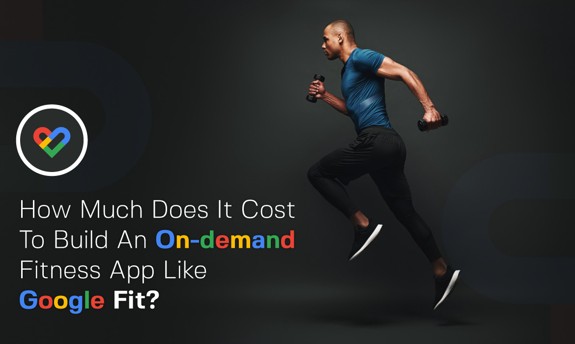 Cost to build an On-Demand Fitness App like Google Fit