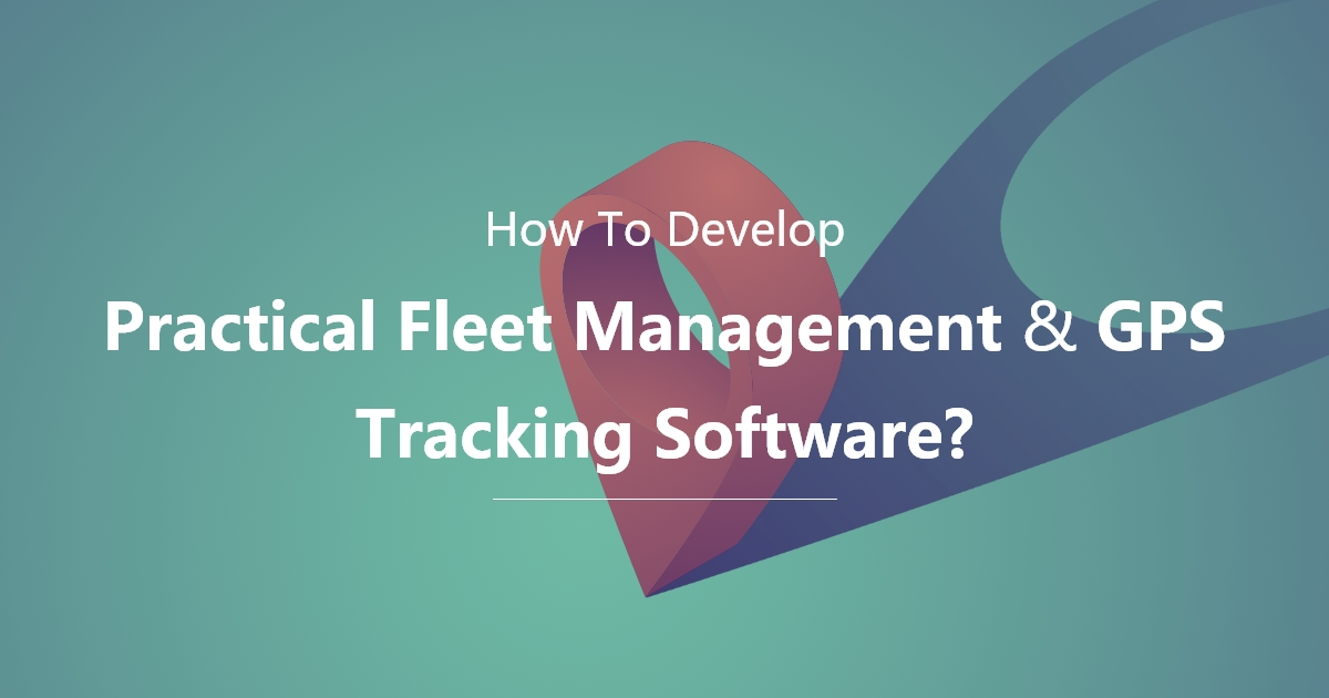 How To Develop Practical Fleet Management & GPS Tracking Software?
